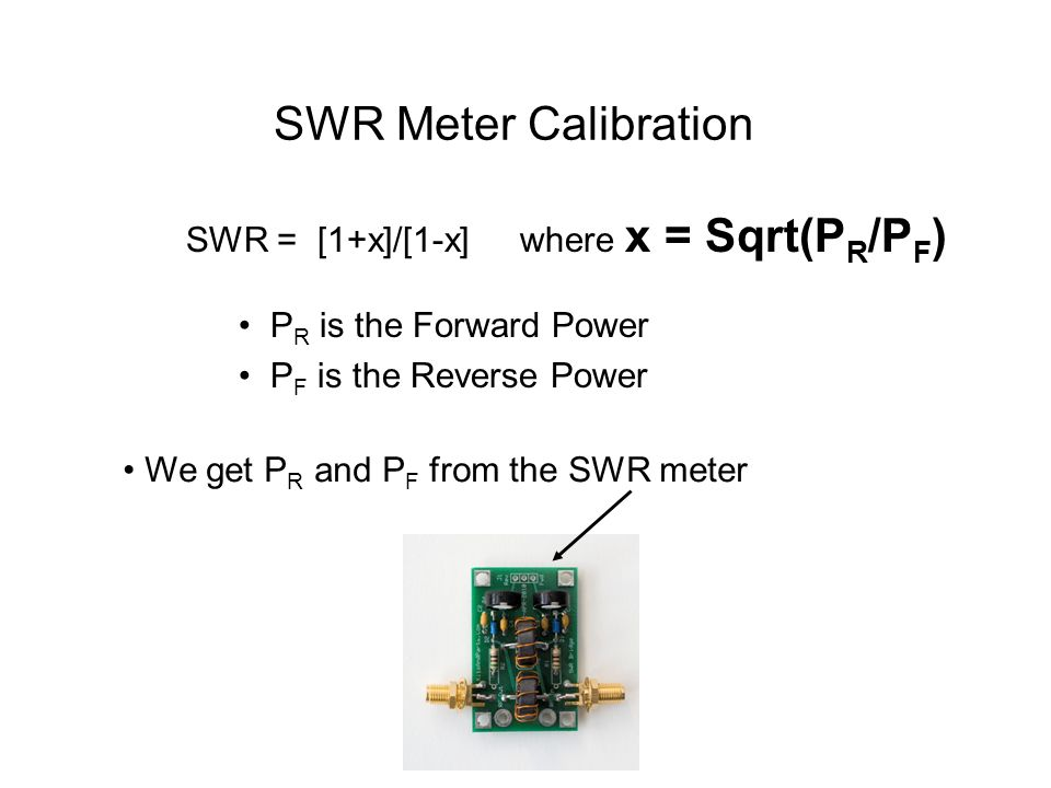 SWR Meter Calibration SWR = [1+x]/[1-x] where x = Sqrt(PR/PF)